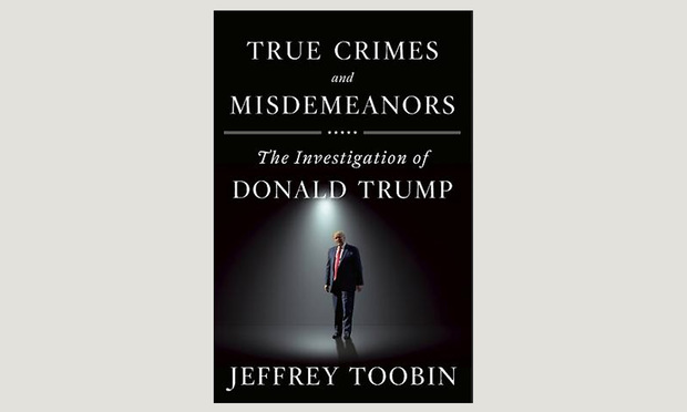 """True Crimes and Misdemeanors: The Investigation of Donald Trump,"""" by Jeffrey Toobin"""