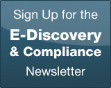 Sign Up for the E-Discovery and Compliance Newsletter